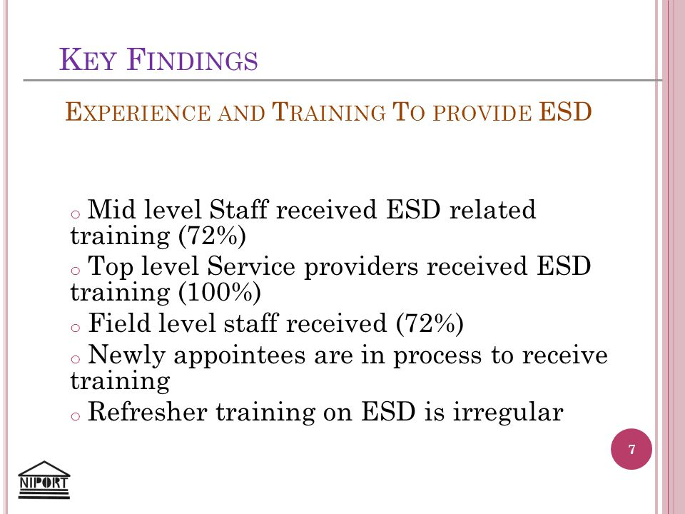 K EY F INDINGS o Mid level Staff received ESD related training (72%) o Top level Service providers received ESD training (100%) o Field level staff re