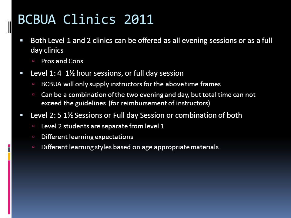 BCBUA Clinics 2011 Both Level 1 and 2 clinics can be offered as all evening sessions or as a full day clinics Both Level 1 and 2 clinics can be offered as all evening sessions or as a full day clinics Pros and Cons Pros and Cons Level 1: 4 1½ hour sessions, or full day session Level 1: 4 1½ hour sessions, or full day session BCBUA will only supply instructors for the above time frames BCBUA will only supply instructors for the above time frames Can be a combination of the two evening and day, but total time can not exceed the guidelines (for reimbursement of instructors) Can be a combination of the two evening and day, but total time can not exceed the guidelines (for reimbursement of instructors) Level 2: 5 1½ Sessions or Full day Session or combination of both Level 2: 5 1½ Sessions or Full day Session or combination of both Level 2 students are separate from level 1 Level 2 students are separate from level 1 Different learning expectations Different learning expectations Different learning styles based on age appropriate materials Different learning styles based on age appropriate materials