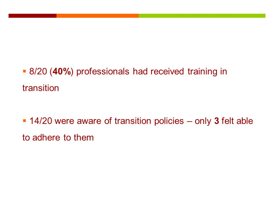 8/20 (40%) professionals had received training in transition 14/20 were aware of transition policies – only 3 felt able to adhere to them