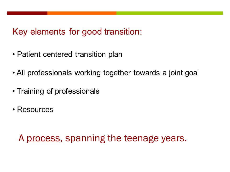Key elements for good transition: A process, spanning the teenage years. Patient centered transition plan All professionals working together towards a