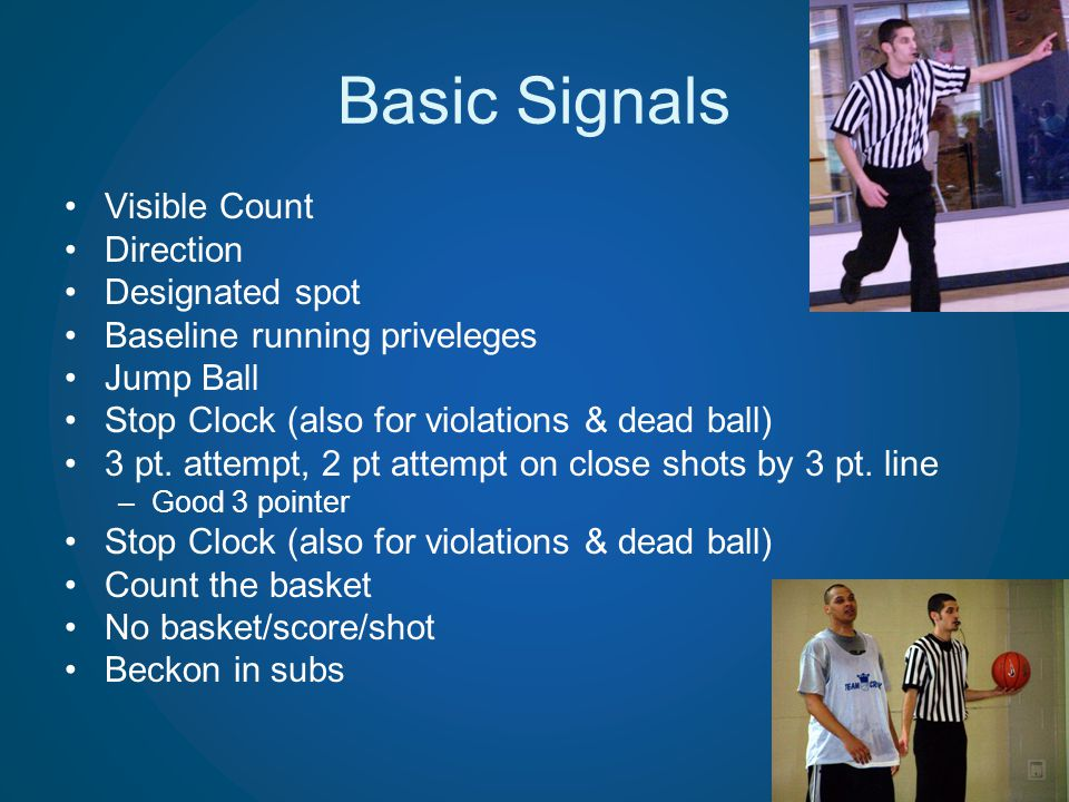 Basic Signals Visible Count Direction Designated spot Baseline running priveleges Jump Ball Stop Clock (also for violations & dead ball) 3 pt. attempt