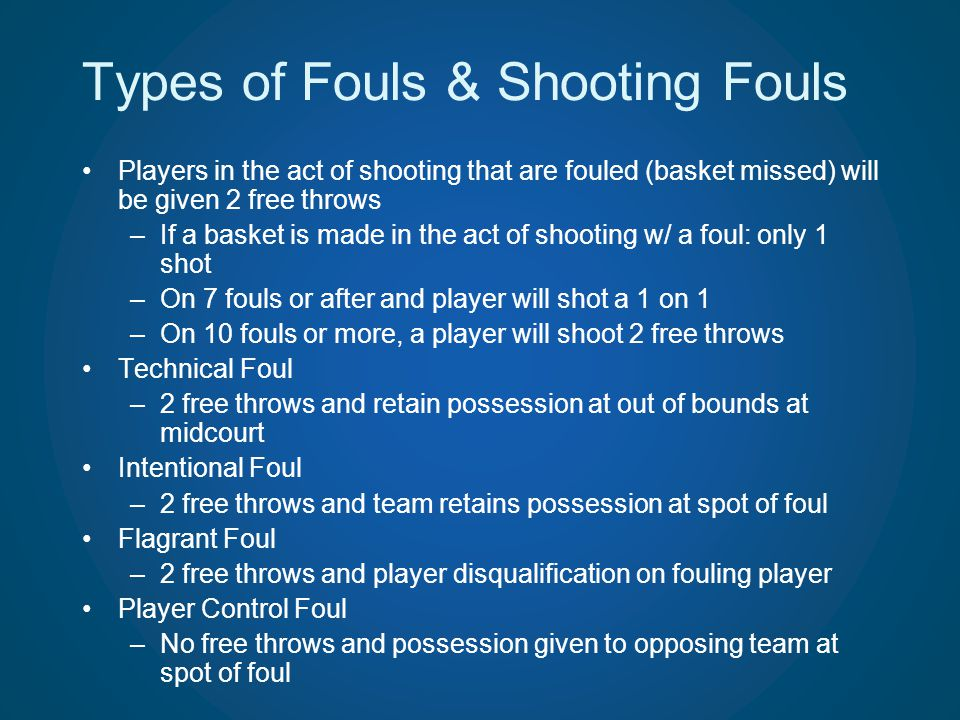 Types of Fouls & Shooting Fouls Players in the act of shooting that are fouled (basket missed) will be given 2 free throws –If a basket is made in the