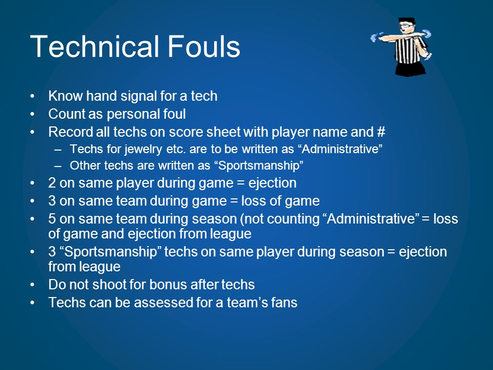 Technical Fouls Know hand signal for a tech Count as personal foul Record all techs on score sheet with player name and # –Techs for jewelry etc. are