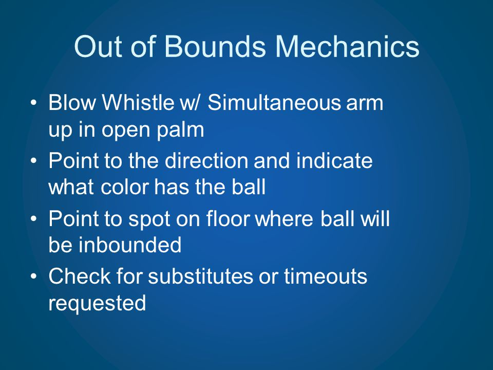 Out of Bounds Mechanics Blow Whistle w/ Simultaneous arm up in open palm Point to the direction and indicate what color has the ball Point to spot on