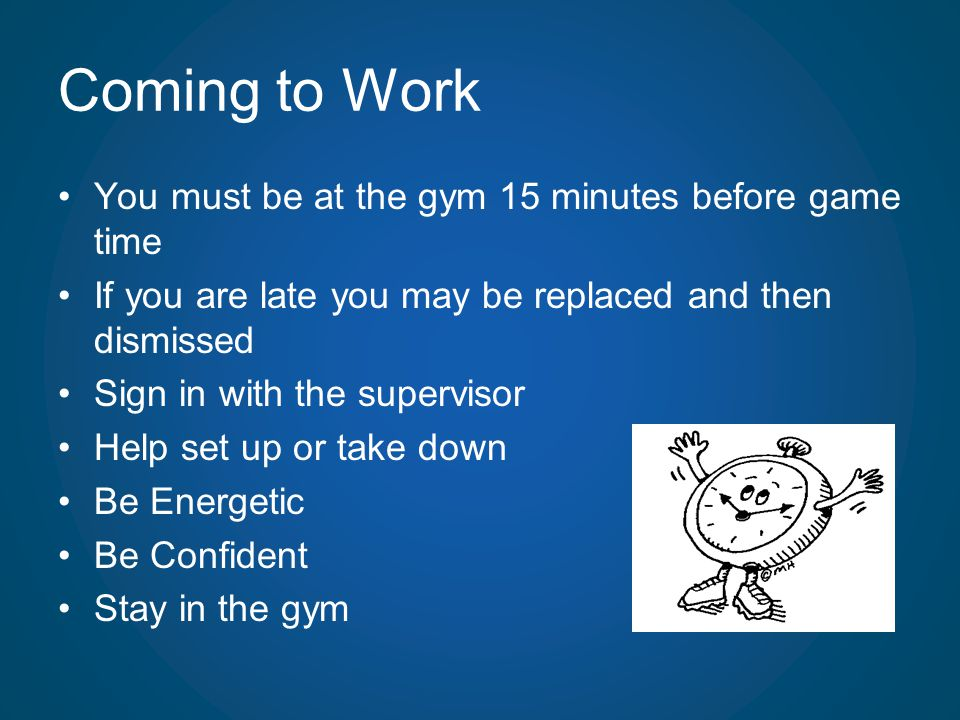 Coming to Work You must be at the gym 15 minutes before game time If you are late you may be replaced and then dismissed Sign in with the supervisor H