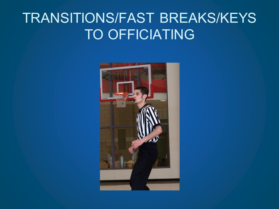 TRANSITIONS/FAST BREAKS/KEYS TO OFFICIATING