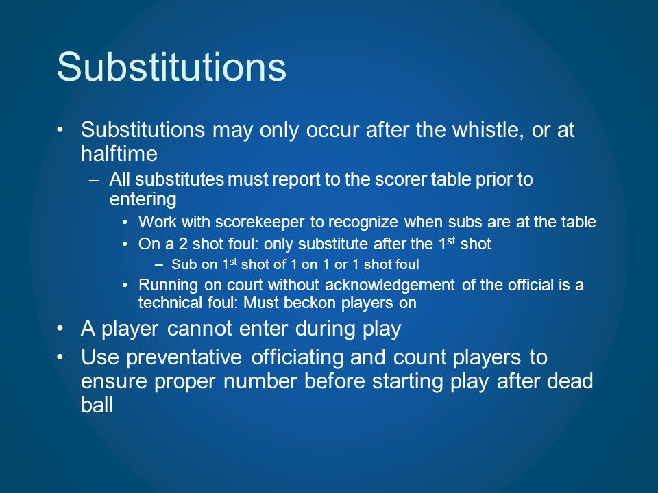 Substitutions Substitutions may only occur after the whistle, or at halftime –All substitutes must report to the scorer table prior to entering Work w