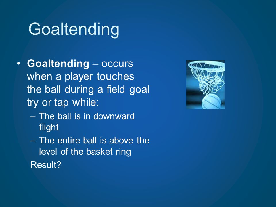 Goaltending Goaltending – occurs when a player touches the ball during a field goal try or tap while: –The ball is in downward flight –The entire ball