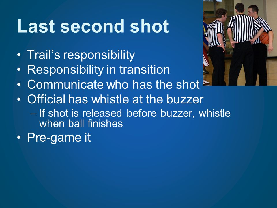 Last second shot Trails responsibility Responsibility in transition Communicate who has the shot Official has whistle at the buzzer –If shot is releas
