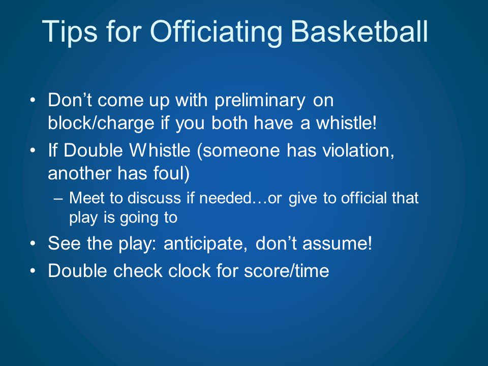 Tips for Officiating Basketball Dont come up with preliminary on block/charge if you both have a whistle! If Double Whistle (someone has violation, an