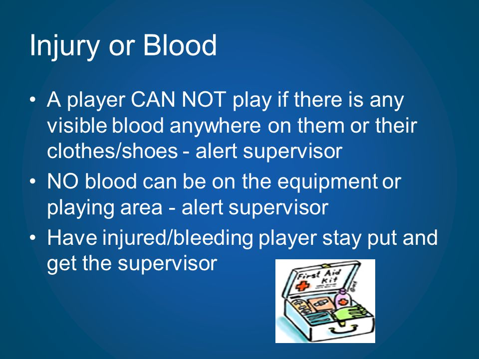 Injury or Blood A player CAN NOT play if there is any visible blood anywhere on them or their clothes/shoes - alert supervisor NO blood can be on the