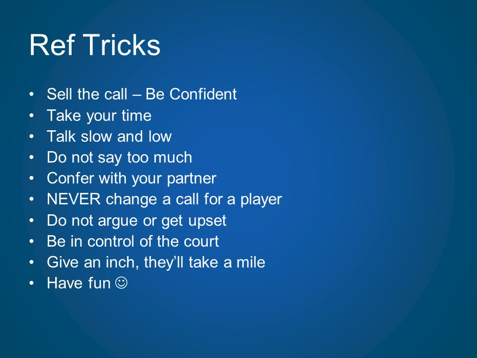 Ref Tricks Sell the call – Be Confident Take your time Talk slow and low Do not say too much Confer with your partner NEVER change a call for a player