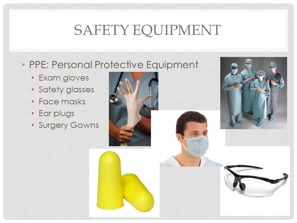 SAFETY EQUIPMENT PPE: Personal Protective Equipment Exam gloves Safety glasses Face masks Ear plugs Surgery Gowns