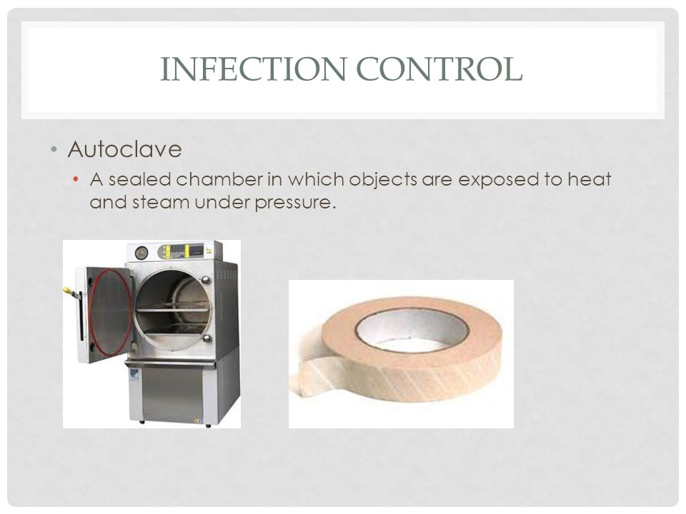 INFECTION CONTROL Autoclave A sealed chamber in which objects are exposed to heat and steam under pressure.