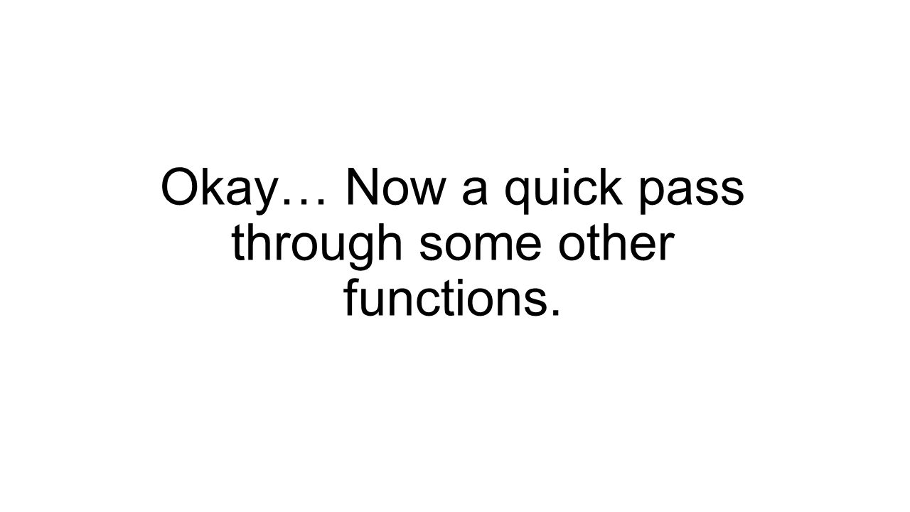 Okay… Now a quick pass through some other functions.