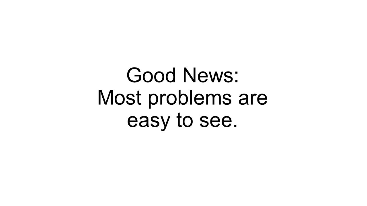 Good News: Most problems are easy to see.