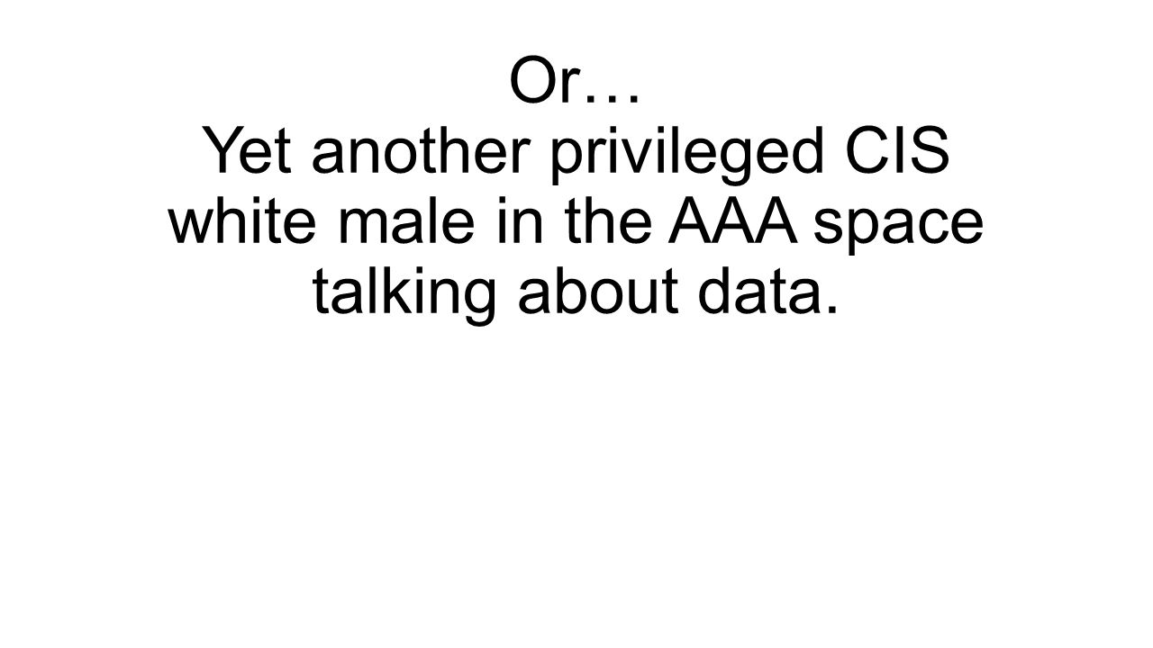 Or… Yet another privileged CIS white male in the AAA space talking about data.