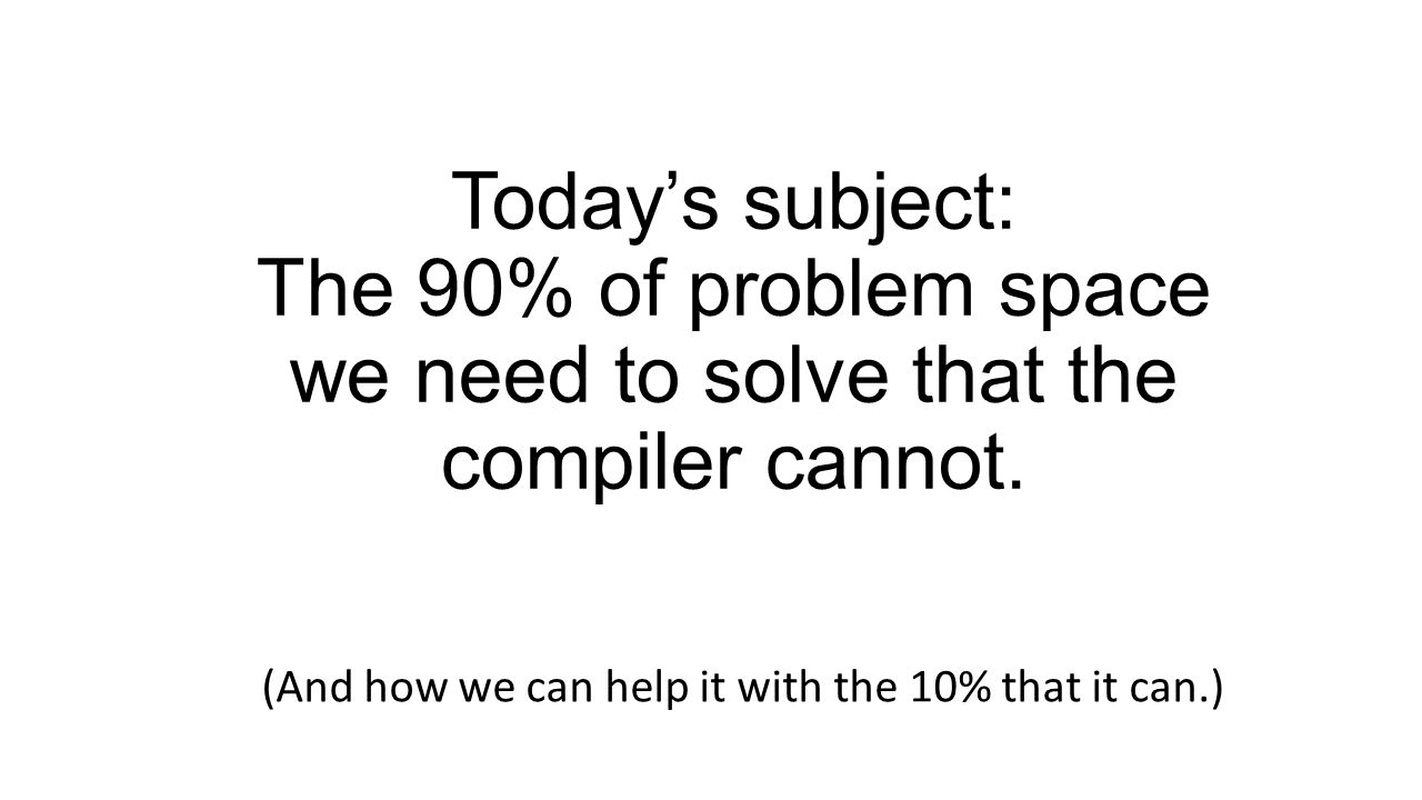 Todays subject: The 90% of problem space we need to solve that the compiler cannot.