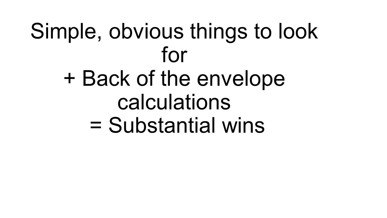 Simple, obvious things to look for + Back of the envelope calculations = Substantial wins