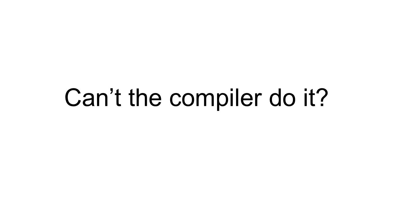 (1) Cant re-arrange memory (much) The story so far… How can you help the compiler?