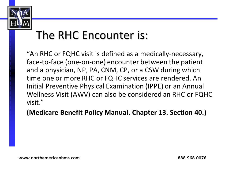 The RHC Encounter is: An RHC or FQHC visit is defined as a medically-necessary, face-to-face (one-on-one) encounter between the patient and a physicia