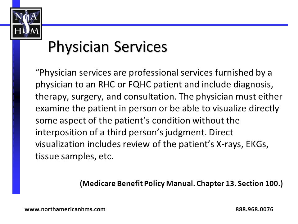 Physician Services Physician services are professional services furnished by a physician to an RHC or FQHC patient and include diagnosis, therapy, sur