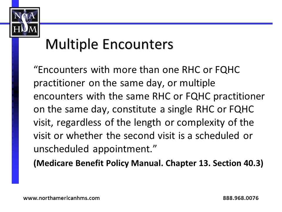 Multiple Encounters Encounters with more than one RHC or FQHC practitioner on the same day, or multiple encounters with the same RHC or FQHC practitioner on the same day, constitute a single RHC or FQHC visit, regardless of the length or complexity of the visit or whether the second visit is a scheduled or unscheduled appointment.