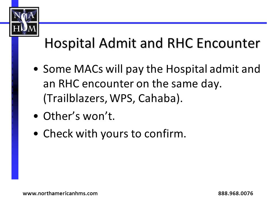 Hospital Admit and RHC Encounter Some MACs will pay the Hospital admit and an RHC encounter on the same day. (Trailblazers, WPS, Cahaba). Others wont.