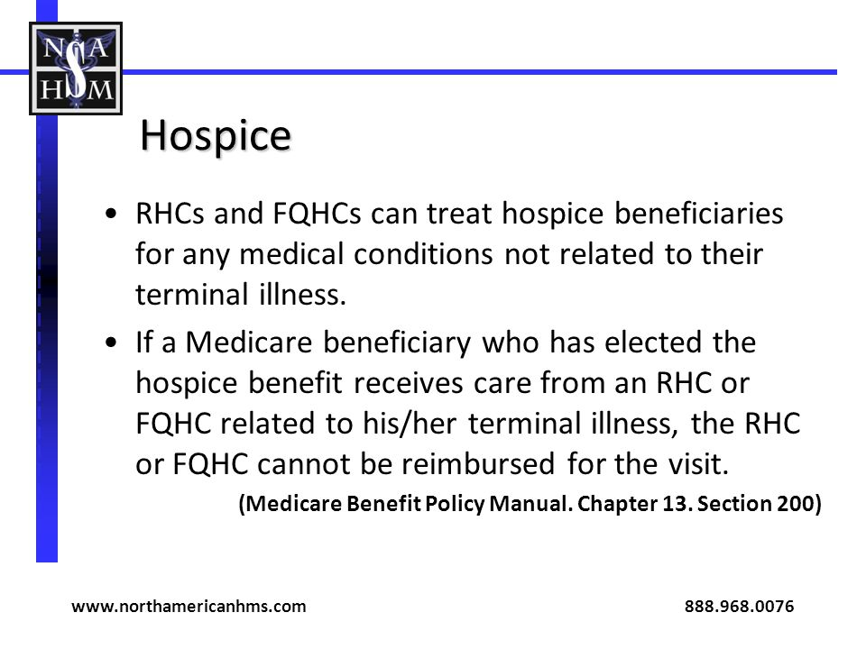 Hospice RHCs and FQHCs can treat hospice beneficiaries for any medical conditions not related to their terminal illness.