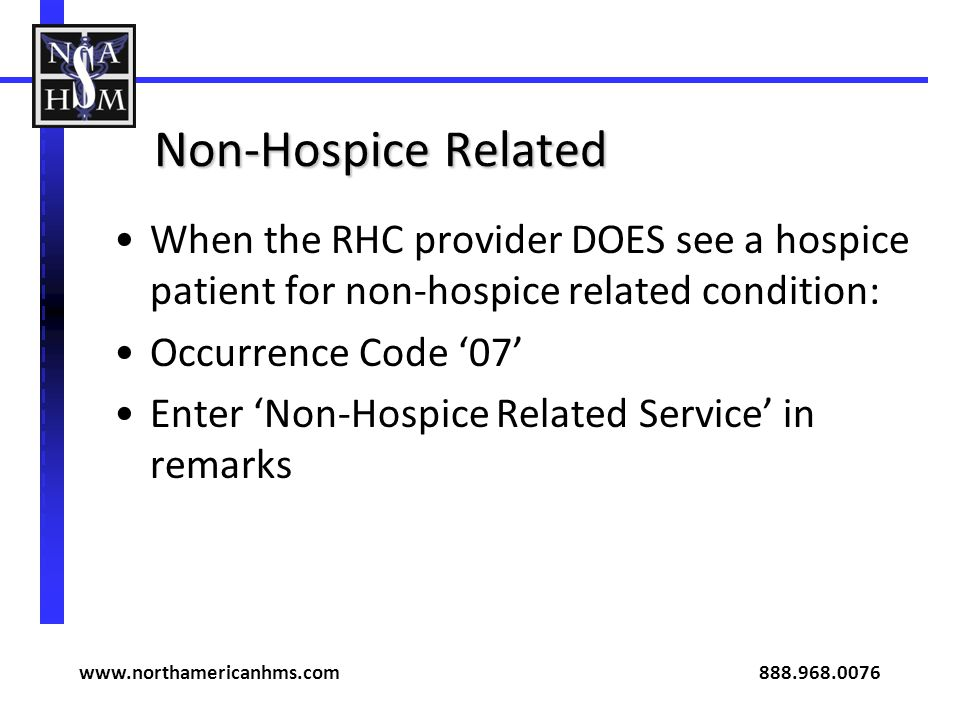 Non-Hospice Related When the RHC provider DOES see a hospice patient for non-hospice related condition: Occurrence Code 07 Enter Non-Hospice Related Service in remarks www.northamericanhms.com 888.968.0076