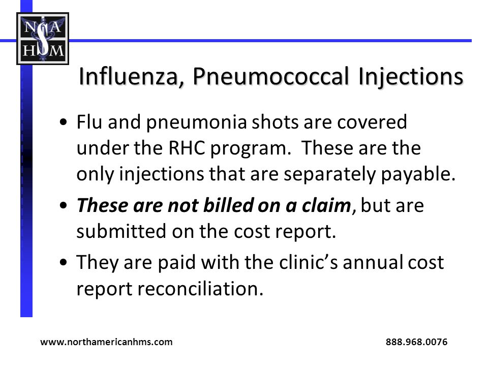 Influenza, Pneumococcal Injections Flu and pneumonia shots are covered under the RHC program. These are the only injections that are separately payabl