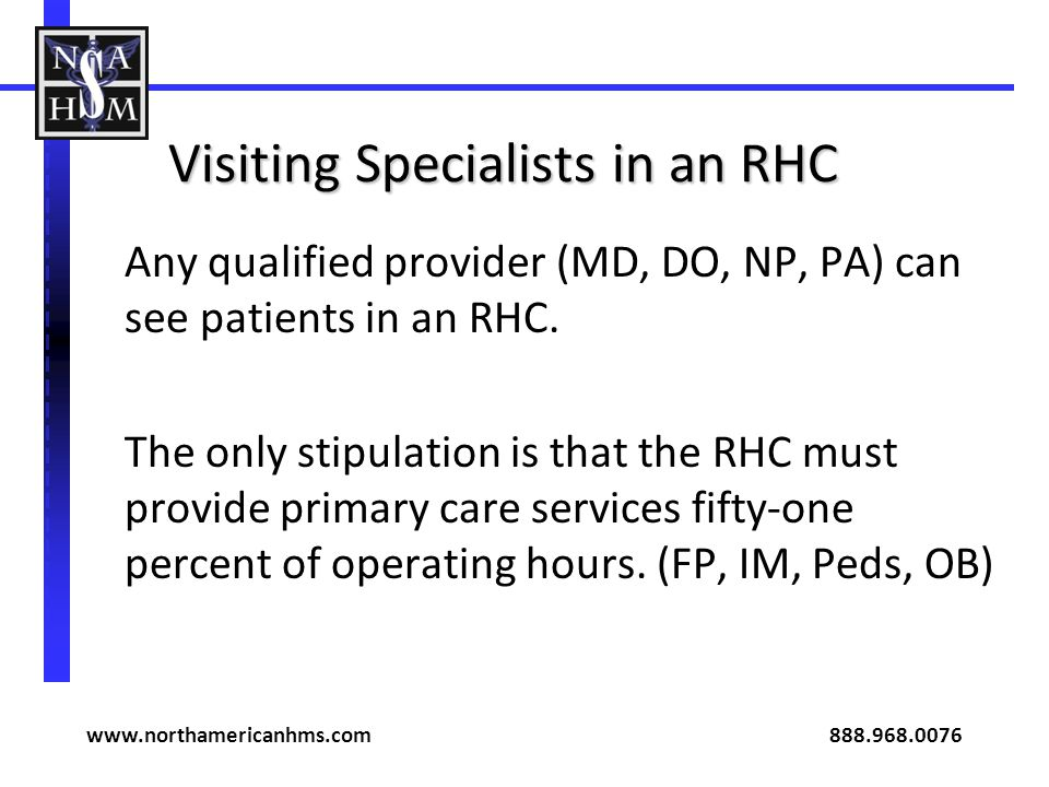 Visiting Specialists in an RHC Any qualified provider (MD, DO, NP, PA) can see patients in an RHC. The only stipulation is that the RHC must provide p