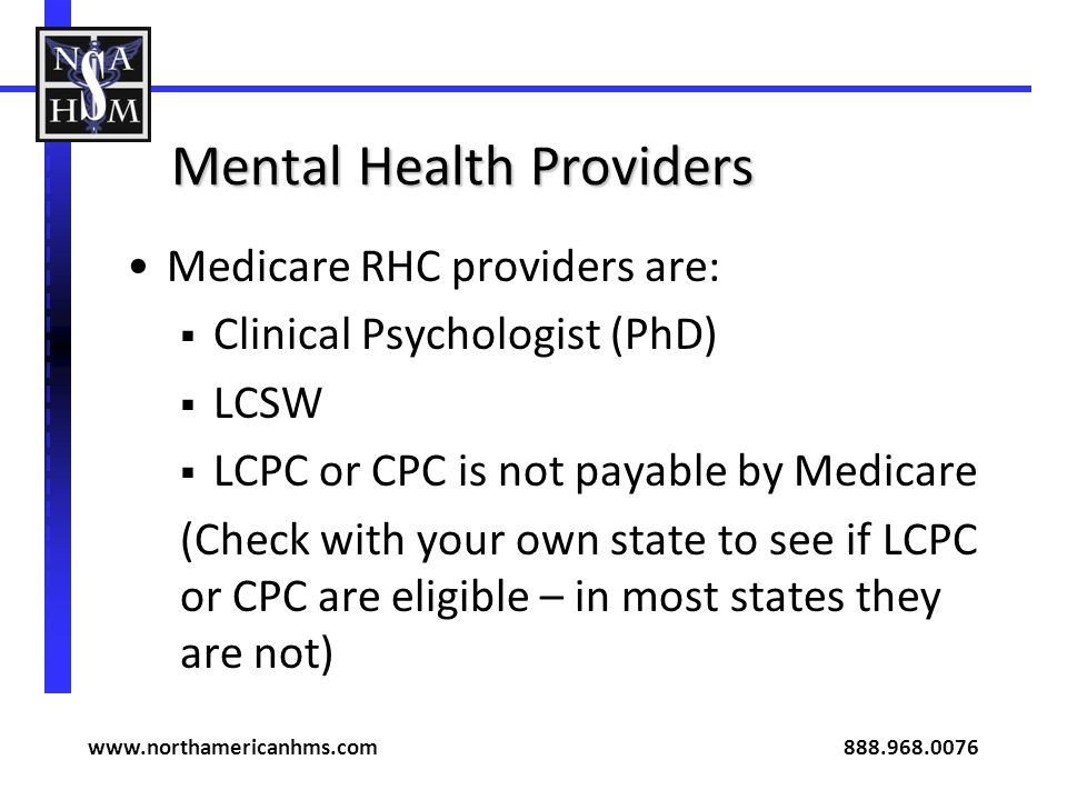 Mental Health Providers Medicare RHC providers are: Clinical Psychologist (PhD) LCSW LCPC or CPC is not payable by Medicare (Check with your own state to see if LCPC or CPC are eligible – in most states they are not) www.northamericanhms.com 888.968.0076