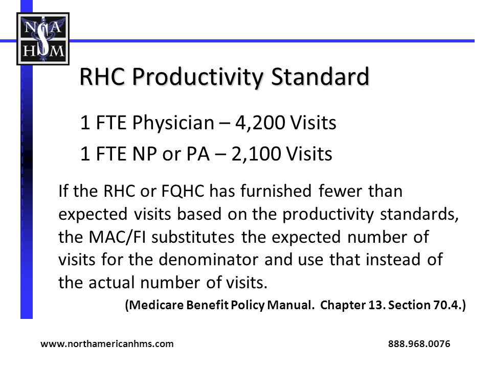 RHC Productivity Standard 1 FTE Physician – 4,200 Visits 1 FTE NP or PA – 2,100 Visits If the RHC or FQHC has furnished fewer than expected visits based on the productivity standards, the MAC/FI substitutes the expected number of visits for the denominator and use that instead of the actual number of visits.