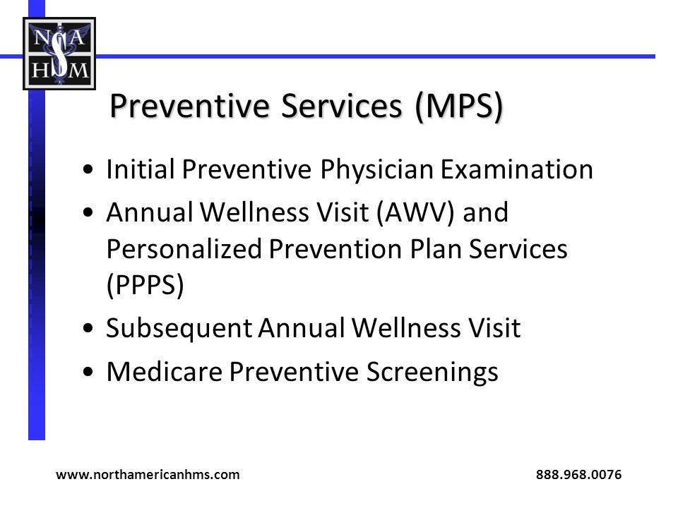 Preventive Services (MPS) Initial Preventive Physician Examination Annual Wellness Visit (AWV) and Personalized Prevention Plan Services (PPPS) Subsequent Annual Wellness Visit Medicare Preventive Screenings www.northamericanhms.com 888.968.0076