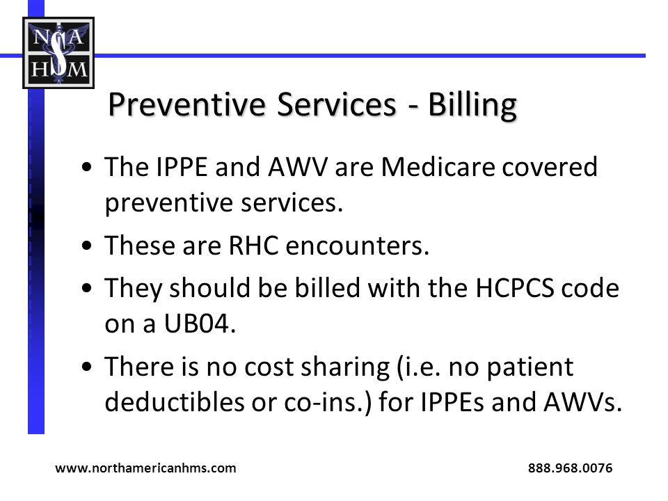 Preventive Services - Billing The IPPE and AWV are Medicare covered preventive services. These are RHC encounters. They should be billed with the HCPC