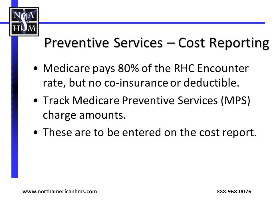 Preventive Services – Cost Reporting Medicare pays 80% of the RHC Encounter rate, but no co-insurance or deductible. Track Medicare Preventive Service
