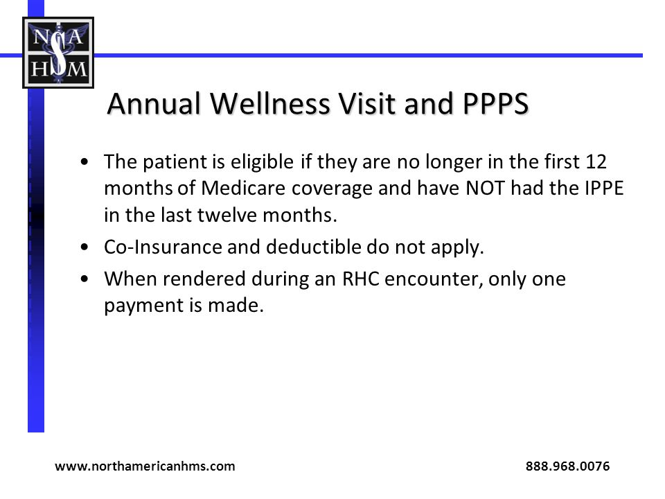 Annual Wellness Visit and PPPS The patient is eligible if they are no longer in the first 12 months of Medicare coverage and have NOT had the IPPE in the last twelve months.