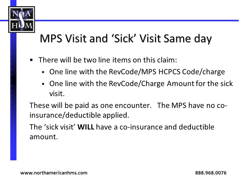 MPS Visit and Sick Visit Same day There will be two line items on this claim: One line with the RevCode/MPS HCPCS Code/charge One line with the RevCod