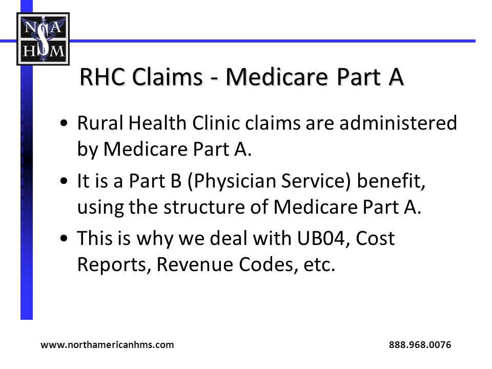 RHC Claims - Medicare Part A Rural Health Clinic claims are administered by Medicare Part A. It is a Part B (Physician Service) benefit, using the str