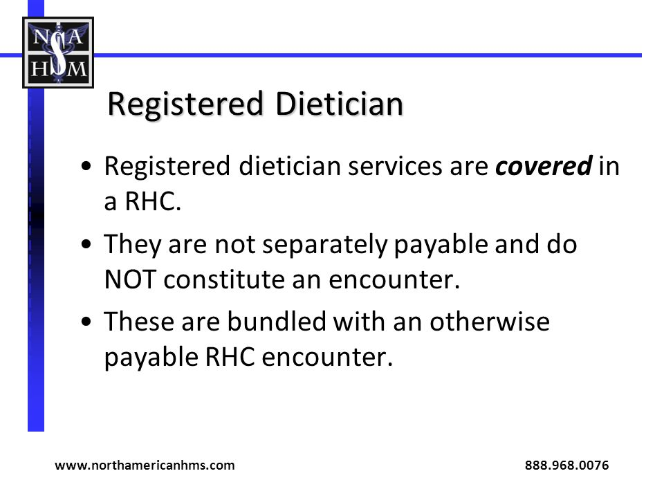 Registered Dietician Registered dietician services are covered in a RHC. They are not separately payable and do NOT constitute an encounter. These are
