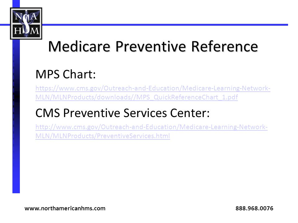 Medicare Preventive Reference MPS Chart: https://www.cms.gov/Outreach-and-Education/Medicare-Learning-Network- MLN/MLNProducts/downloads//MPS_QuickReferenceChart_1.pdf CMS Preventive Services Center: http://www.cms.gov/Outreach-and-Education/Medicare-Learning-Network- MLN/MLNProducts/PreventiveServices.html www.northamericanhms.com 888.968.0076