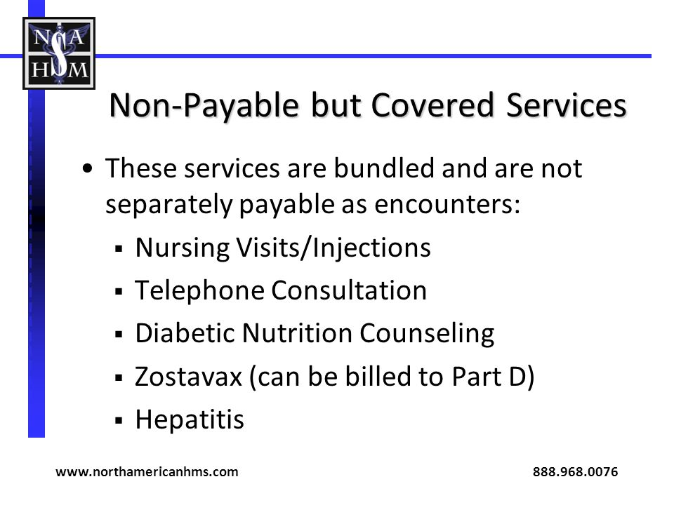 Non-Payable but Covered Services These services are bundled and are not separately payable as encounters: Nursing Visits/Injections Telephone Consulta