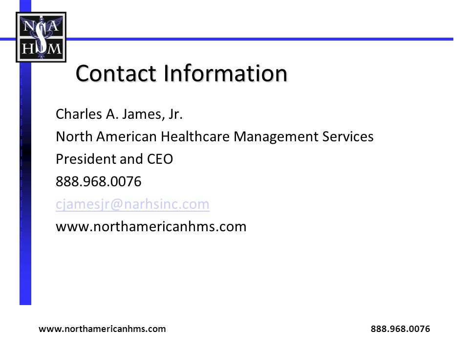 Contact Information Charles A. James, Jr. North American Healthcare Management Services President and CEO 888.968.0076 cjamesjr@narhsinc.com www.north