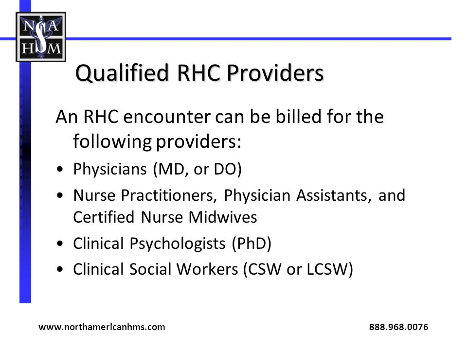 Qualified RHC Providers An RHC encounter can be billed for the following providers: Physicians (MD, or DO) Nurse Practitioners, Physician Assistants,