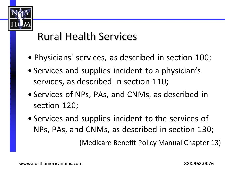 Rural Health Services Physicians services, as described in section 100; Services and supplies incident to a physicians services, as described in section 110; Services of NPs, PAs, and CNMs, as described in section 120; Services and supplies incident to the services of NPs, PAs, and CNMs, as described in section 130; (Medicare Benefit Policy Manual Chapter 13) www.northamericanhms.com 888.968.0076