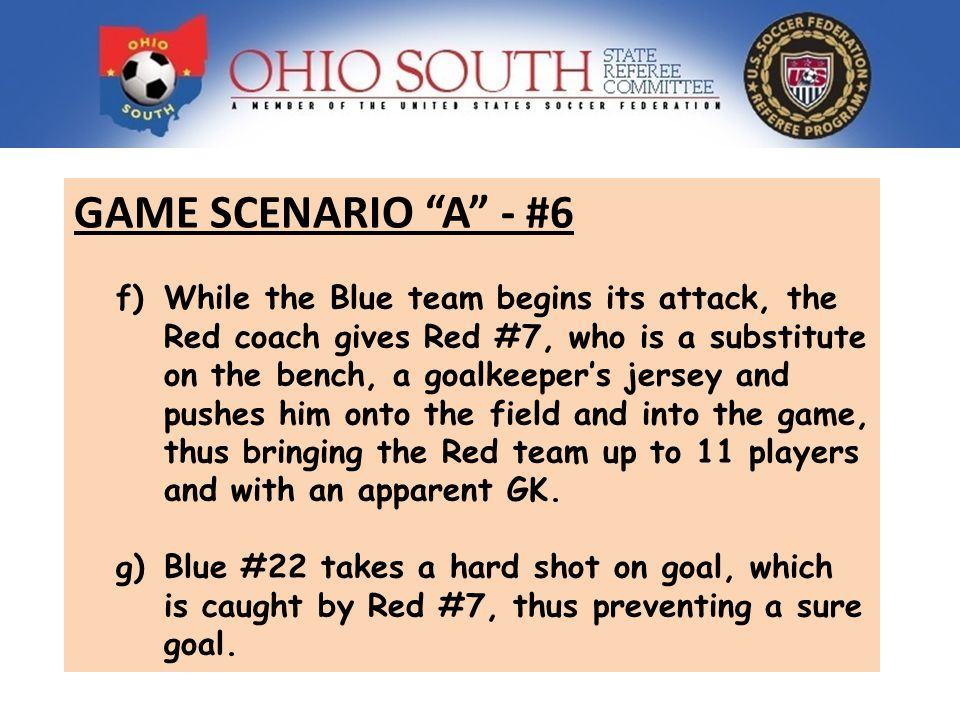 GAME SCENARIO A - #6 f)While the Blue team begins its attack, the Red coach gives Red #7, who is a substitute on the bench, a goalkeepers jersey and pushes him onto the field and into the game, thus bringing the Red team up to 11 players and with an apparent GK.