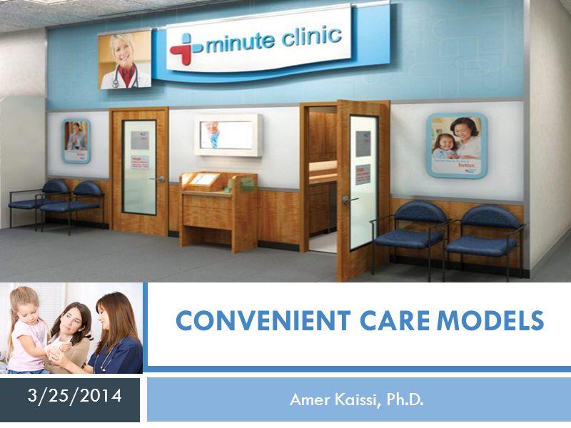 CONVENIENT CARE MODELS Amer Kaissi, Ph.D. 3/25/2014