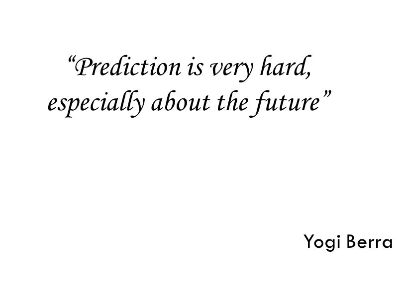 Prediction is very hard, especially about the future Yogi Berra