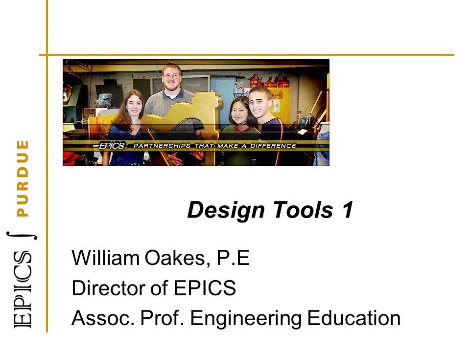 Design Tools 1 William Oakes, P.E Director of EPICS Assoc. Prof. Engineering Education